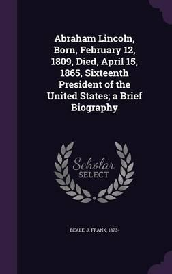 Abraham Lincoln, Born, February 12, 1809, Died, April 15, 1865, Sixteenth President of the United States; A Brief Biography