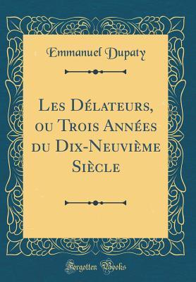 Les Délateurs, ou Trois Années du Dix-Neuvième Siècle (Classic Reprint)