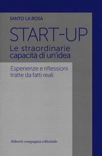 Start-up. Le straordinarie capacità di un'idea. Esperienze e riflessioni tratte da fatti reali