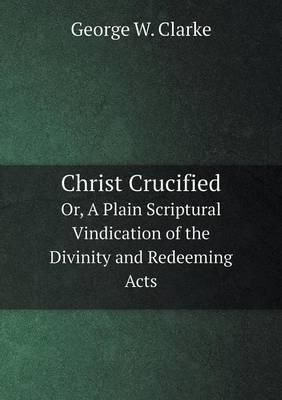 Christ Crucified Or, a Plain Scriptural Vindication of the Divinity and Redeeming Acts
