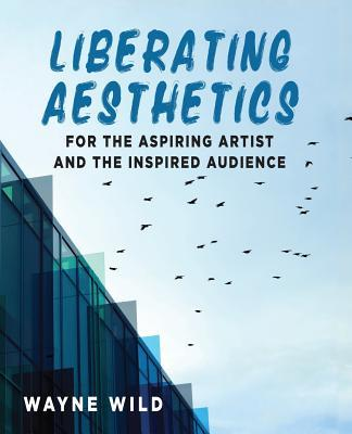 Liberating Aesthetics - For the Aspiring Artist and the Inspired Audience