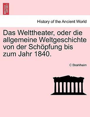 Das Welttheater, Oder Die Allgemeine Weltgeschichte Von Der Sch Pfung Bis Zum Jahr 1840