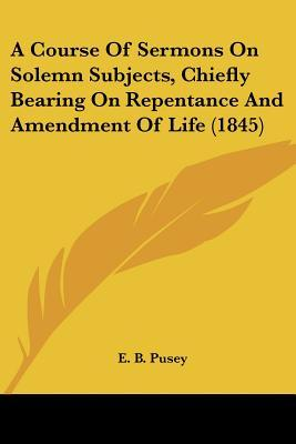 A Course Of Sermons On Solemn Subjects, Chiefly Bearing On Repentance And Amendment Of Life 1845