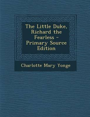 The Little Duke, Richard the Fearless - Primary Source Edition