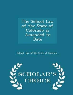 The School Law of the State of Colorado as Amended to Date - Scholar's Choice Edition