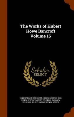The Works of Hubert Howe Bancroft, Volume 16
