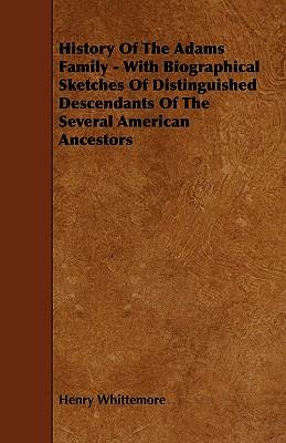 History Of The Adams Family - With Biographical Sketches Of Distinguished Descendants Of The Several American Ancestors