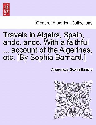 Travels in Algeirs, Spain, andc. andc. With a faithful ... account of the Algerines, etc. [By Sophia Barnard.]