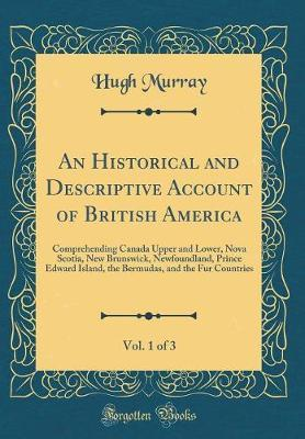 An Historical and Descriptive Account of British America, Vol. 1 of 3