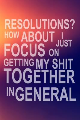 Resolutions? How About I Just Focus on Getting My Shit Together in General