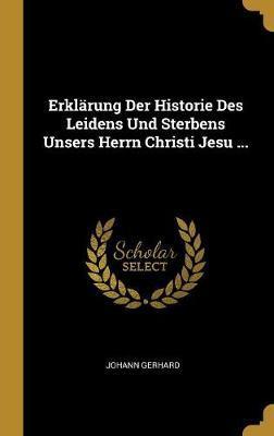 Erklärung Der Historie Des Leidens Und Sterbens Unsers Herrn Christi Jesu ...