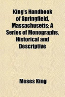 King's Handbook of Springfield, Massachusetts; a Series of Monographs, Historical and Descriptive