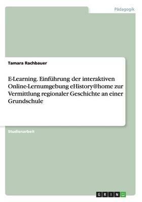 E-Learning. Einführung der interaktiven Online-Lernumgebung eHistory@home zur Vermittlung regionaler Geschichte an einer Grundschule