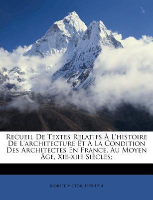 Recueil de Textes Relatifs A L'Histoire de L'Architecture Et a la Condition Des Architectes En France, Au Moyen Age, XIE-Xiie Siecles;