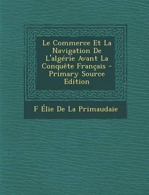 Le Commerce Et La Navigation de L'Algerie Avant La Conquete Francais