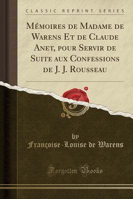 Mémoires de Madame de Warens Et de Claude Anet, pour Servir de Suite aux Confessions de J. J. Rousseau (Classic Reprint)