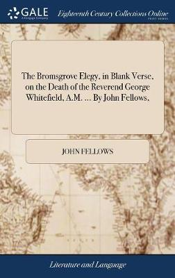 The Bromsgrove Elegy, in Blank Verse, on the Death of the Reverend George Whitefield, A.M. ... by John Fellows,