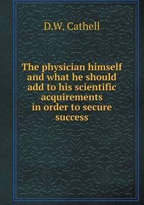 The Physician Himself and What He Should Add to His Scientific Acquirements in Order to Secure Success