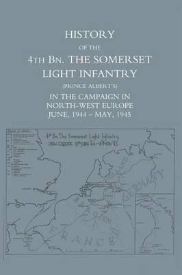 History of the 4th BN. The Somerset Light Infantry (Prince Albert?s)  in the Campaign in North-West Europe June, 1944 - May, 1945