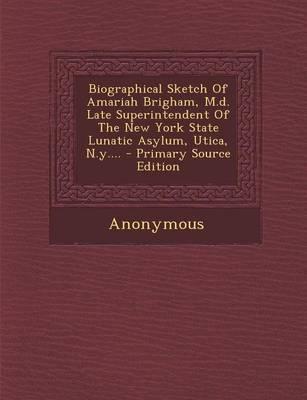 Biographical Sketch of Amariah Brigham, M.D. Late Superintendent of the New York State Lunatic Asylum, Utica, N.Y....