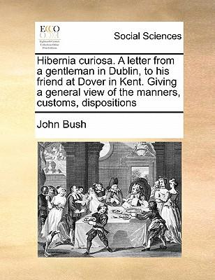 Hibernia Curiosa. a Letter from a Gentleman in Dublin, to His Friend at Dover in Kent. Giving a General View of the Manners, Customs, Dispositions
