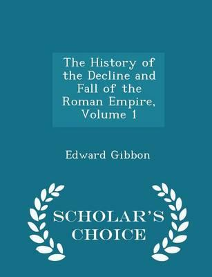 The History of the Decline and Fall of the Roman Empire, Volume 1 - Scholar's Choice Edition