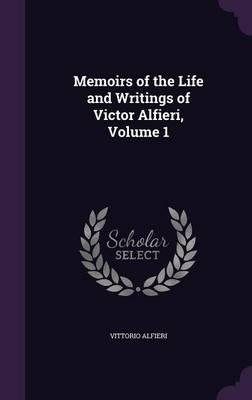 Memoirs of the Life and Writings of Victor Alfieri, Volume 1