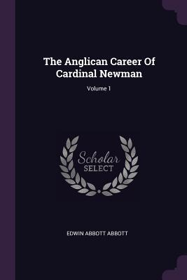 The Anglican Career of Cardinal Newman; Volume 1