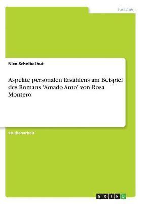 Aspekte personalen Erzählens am Beispiel des Romans 'Amado Amo' von Rosa Montero