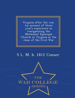 Virginia After the War. an Account of Three Year's Experience in Reorganizing the Methodist Episcopal Church in Virginia at the Close of the Civil War - War College Series