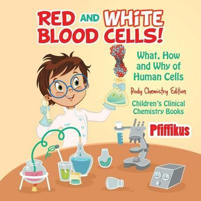 Red and White Blood Cells! What, How and Why of Human Cells - Body Chemistry Edition - Children's Clinical Chemistry Books