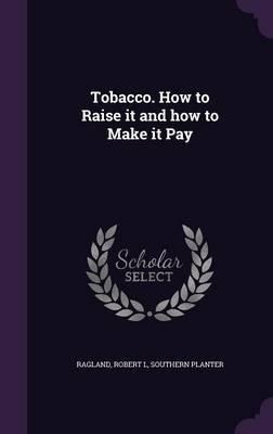 Tobacco. How to Raise It and How to Make It Pay