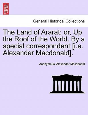 The Land of Ararat; or, Up the Roof of the World. By a special correspondent [i.e. Alexander Macdonald]
