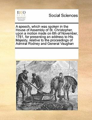 A Speech, Which Was Spoken in the House of Assembly of St. Christopher, Upon a Motion Made on 6th of November, 1781, for Presenting an Address to Hi