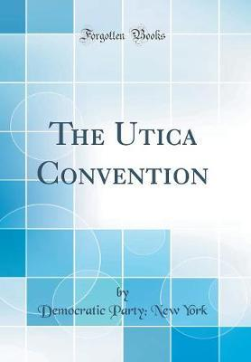 The Utica Convention (Classic Reprint)