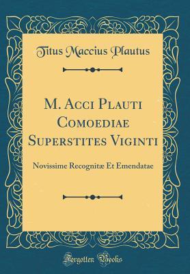 M. Acci Plauti Comoediae Superstites Viginti