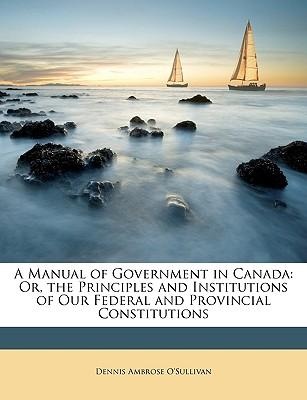 A Manual of Government in Canada