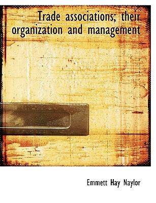 Trade associations; their organization and management