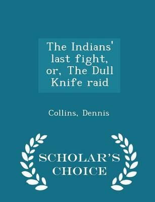 The Indians' Last Fight, Or, the Dull Knife Raid - Scholar's Choice Edition