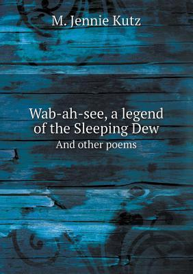 Wab-Ah-See, a Legend of the Sleeping Dew and Other Poems