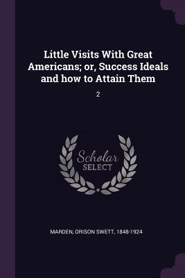 Little Visits with Great Americans; Or, Success Ideals and How to Attain Them