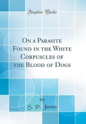 On a Parasite Found in the White Corpuscles of the Blood of Dogs (Classic Reprint)
