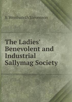 The Ladies' Benevolent and Industrial Sallymag Society