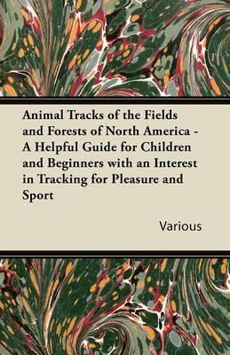 Animal Tracks of the Fields and Forests of North America - A Helpful Guide for Children and Beginners with an Interest in Tracking for Pleasure and Sp
