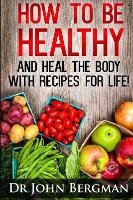 How to Be Healthy and Heal the Body With Recipes for Life!