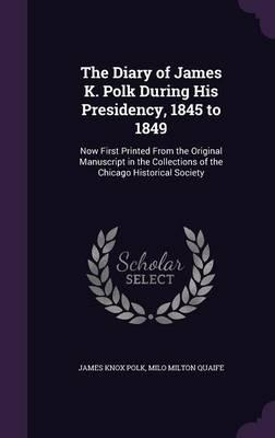 The Diary of James K. Polk During His Presidency, 1845 to 1849