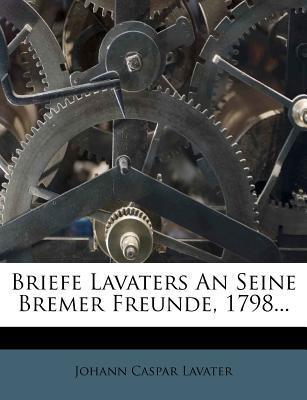 Briefe Lavaters An Seine Bremer Freunde, 1798...