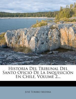 Historia del Tribunal del Santo Oficio de La Inquisicion En Chile, Volume 2.