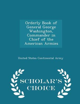 Orderly Book of General George Washington, Commander in Chief of the American Armies - Scholar's Choice Edition