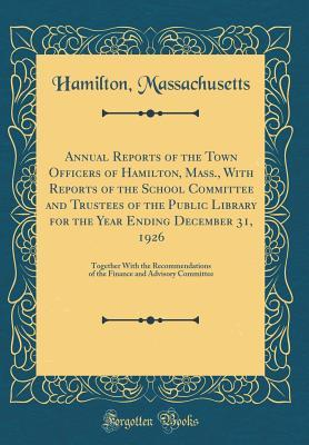 Annual Reports of the Town Officers of Hamilton, Mass., With Reports of the School Committee and Trustees of the Public Library for the Year Ending ... of the Finance and Advisory Committee